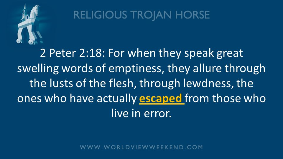 2 Peter 2:18: For when they speak great swelling words of emptiness, they allure through the lusts of the flesh, through lewdness, the ones who have a