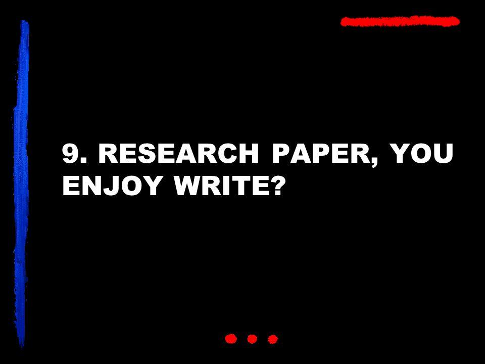 9. RESEARCH PAPER, YOU ENJOY WRITE?