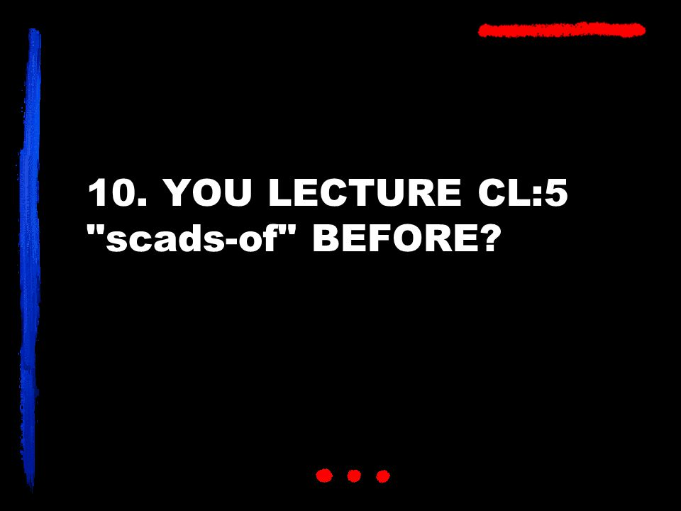 10. YOU LECTURE CL:5 scads-of BEFORE