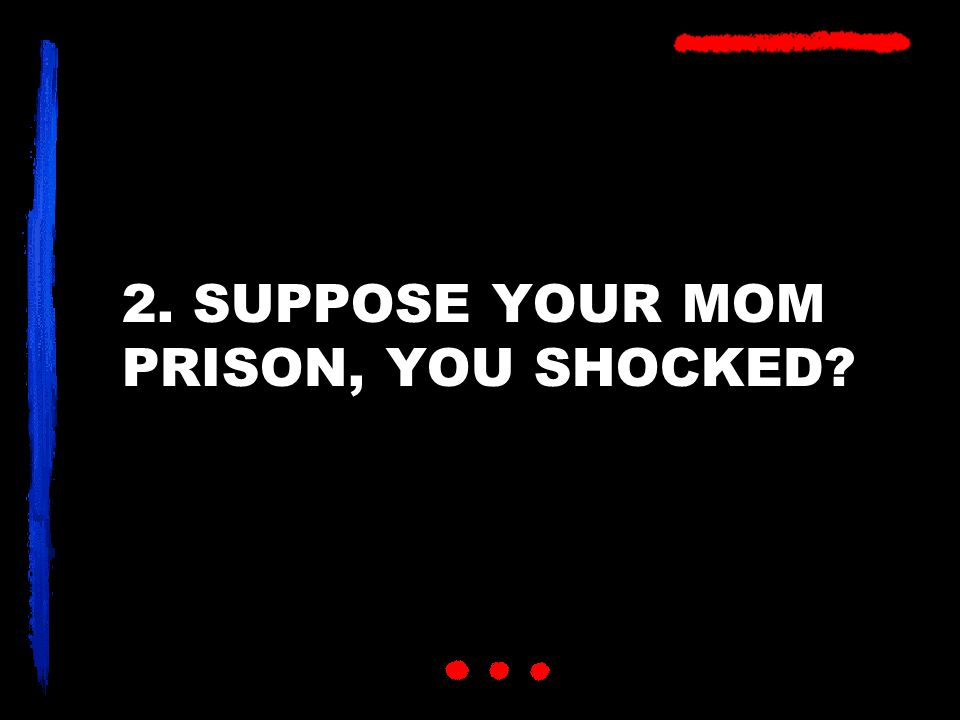 2. SUPPOSE YOUR MOM PRISON, YOU SHOCKED