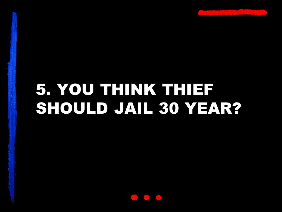 5. YOU THINK THIEF SHOULD JAIL 30 YEAR