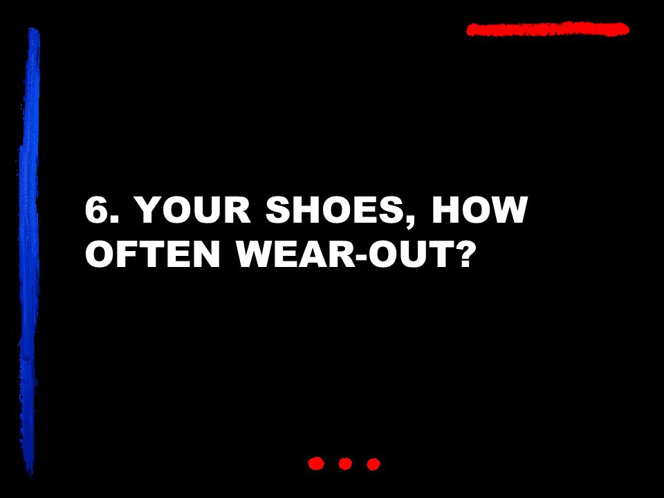 6. YOUR SHOES, HOW OFTEN WEAR-OUT?