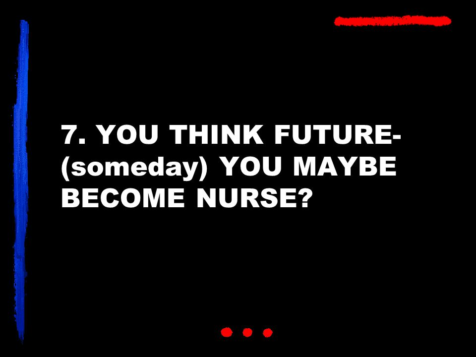 7. YOU THINK FUTURE- (someday) YOU MAYBE BECOME NURSE
