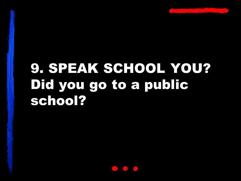 9. SPEAK SCHOOL YOU? Did you go to a public school?