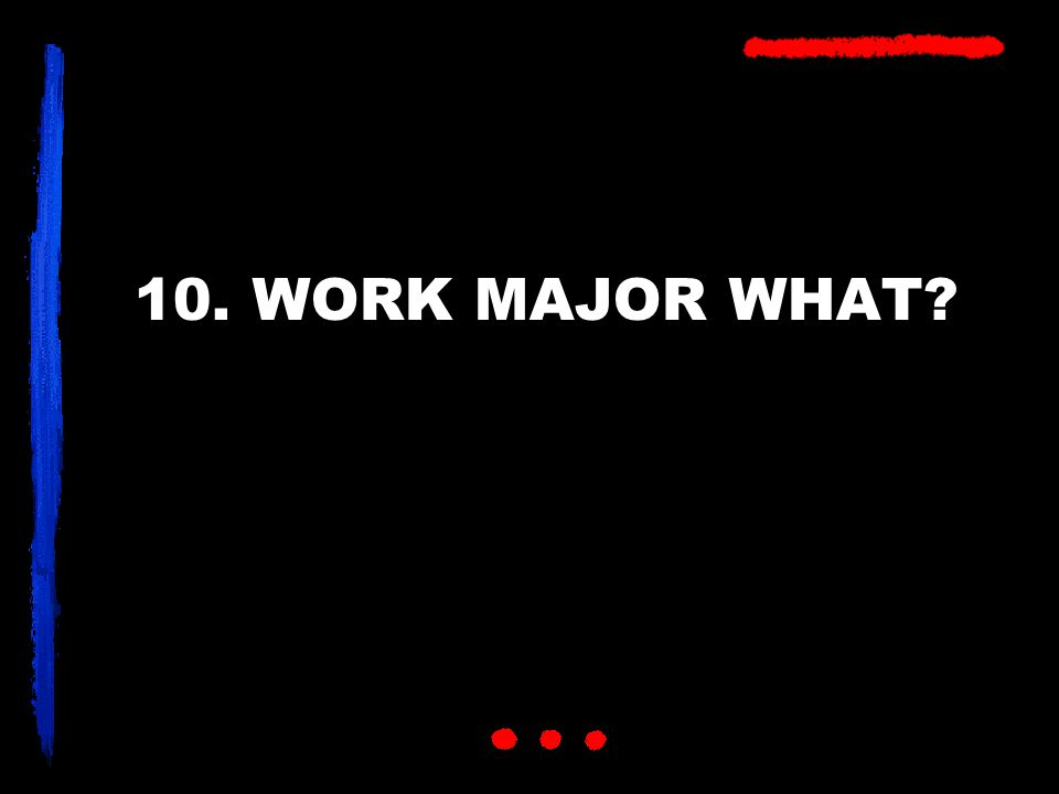 10. WORK MAJOR WHAT?