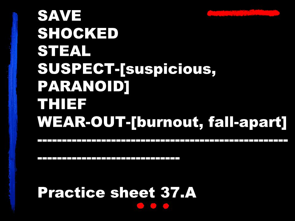 SAVE SHOCKED STEAL SUSPECT-[suspicious, PARANOID] THIEF WEAR-OUT-[burnout, fall-apart] --------------------------------------------------- -----------