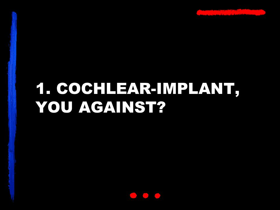 1. COCHLEAR-IMPLANT, YOU AGAINST