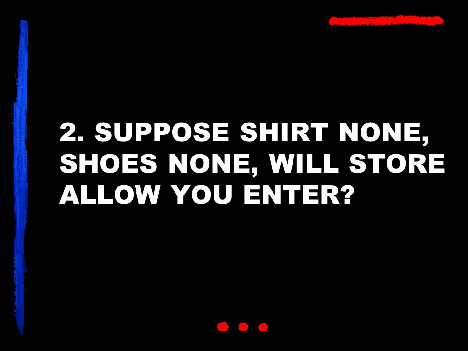2. SUPPOSE SHIRT NONE, SHOES NONE, WILL STORE ALLOW YOU ENTER?