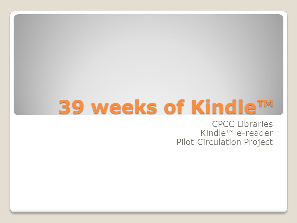 39 weeks of Kindle™ CPCC Libraries Kindle™ e-reader Pilot Circulation Project
