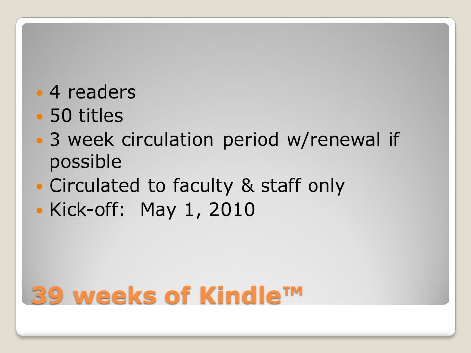39 weeks of Kindle™ 4 readers 50 titles 3 week circulation period w/renewal if possible Circulated to faculty & staff only Kick-off: May 1, 2010