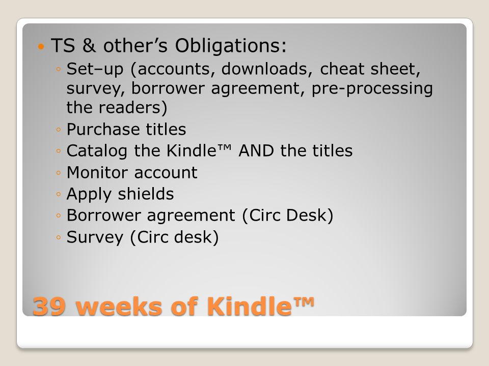 TS & other's Obligations: ◦Set–up (accounts, downloads, cheat sheet, survey, borrower agreement, pre-processing the readers) ◦Purchase titles ◦Catalog the Kindle™ AND the titles ◦Monitor account ◦Apply shields ◦Borrower agreement (Circ Desk) ◦Survey (Circ desk)