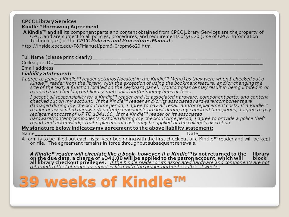 39 weeks of Kindle™ CPCC Library Services Kindle™ Borrowing Agreement A Kindle™ and all its component parts and content obtained from CPCC Library Services are the property of CPCC and are subject to all policies, procedures, and requirements of §6.20 (Use of CPCC Information Technologies) of the CPCC Policies and Procedures Manual : http://inside.cpcc.edu/P&PManual/ppm6-0/ppm6o20.htm Full Name (please print clearly)____________________________________________________________ Colleague ID#__________________________________________________________________________ Email address__________________________________________________________________________ Liability Statement: I agree to leave a Kindle™ reader settings (located in the Kindle™ Menu) as they were when I checked out a Kindle™ reader from the library, with the exception of using the bookmark feature, and/or changing the size of the text, a function located on the keyboard panel.