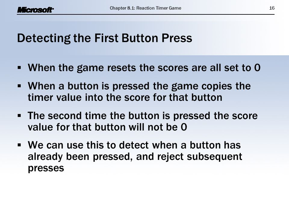 Detecting the First Button Press  When the game resets the scores are all set to 0  When a button is pressed the game copies the timer value into the score for that button  The second time the button is pressed the score value for that button will not be 0  We can use this to detect when a button has already been pressed, and reject subsequent presses  When the game resets the scores are all set to 0  When a button is pressed the game copies the timer value into the score for that button  The second time the button is pressed the score value for that button will not be 0  We can use this to detect when a button has already been pressed, and reject subsequent presses Chapter 8.1: Reaction Timer Game16