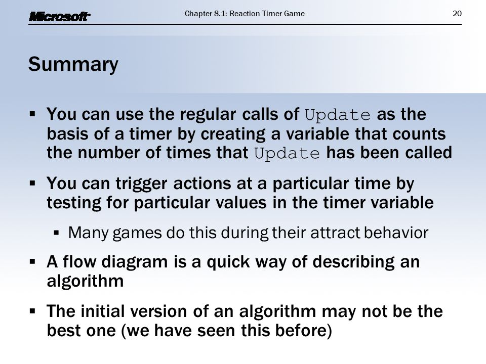 Summary  You can use the regular calls of Update as the basis of a timer by creating a variable that counts the number of times that Update has been called  You can trigger actions at a particular time by testing for particular values in the timer variable  Many games do this during their attract behavior  A flow diagram is a quick way of describing an algorithm  The initial version of an algorithm may not be the best one (we have seen this before)  You can use the regular calls of Update as the basis of a timer by creating a variable that counts the number of times that Update has been called  You can trigger actions at a particular time by testing for particular values in the timer variable  Many games do this during their attract behavior  A flow diagram is a quick way of describing an algorithm  The initial version of an algorithm may not be the best one (we have seen this before) Chapter 8.1: Reaction Timer Game20