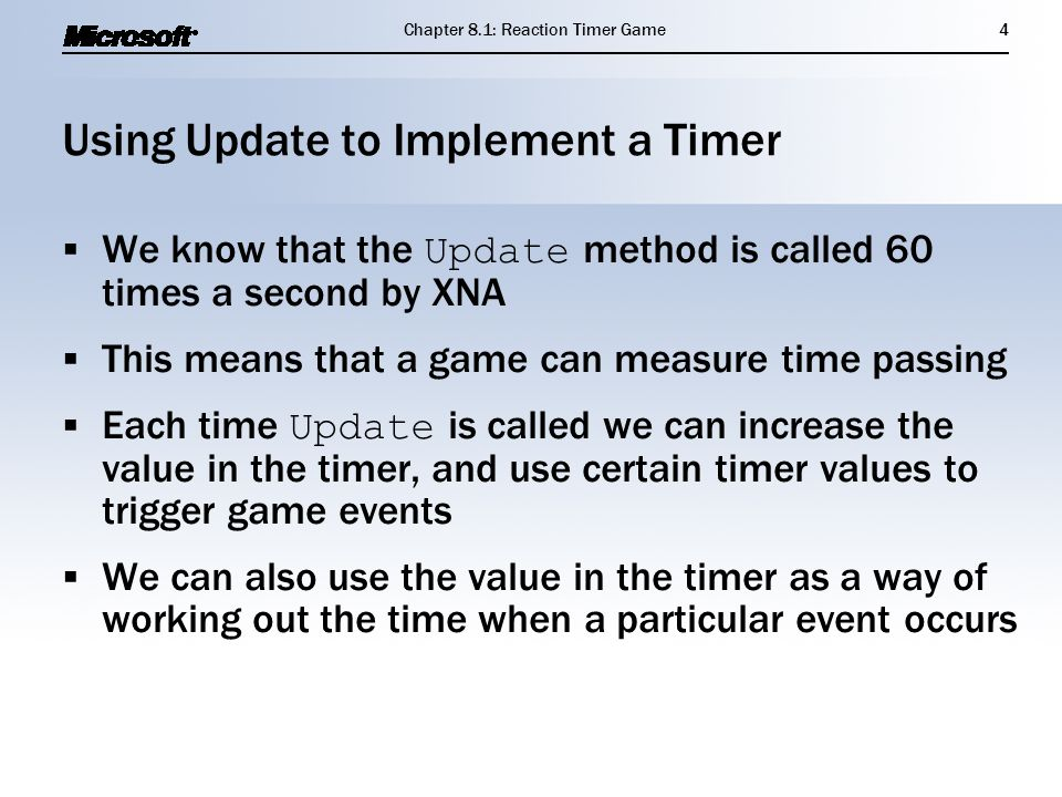 Using Update to Implement a Timer  We know that the Update method is called 60 times a second by XNA  This means that a game can measure time passing  Each time Update is called we can increase the value in the timer, and use certain timer values to trigger game events  We can also use the value in the timer as a way of working out the time when a particular event occurs  We know that the Update method is called 60 times a second by XNA  This means that a game can measure time passing  Each time Update is called we can increase the value in the timer, and use certain timer values to trigger game events  We can also use the value in the timer as a way of working out the time when a particular event occurs Chapter 8.1: Reaction Timer Game4