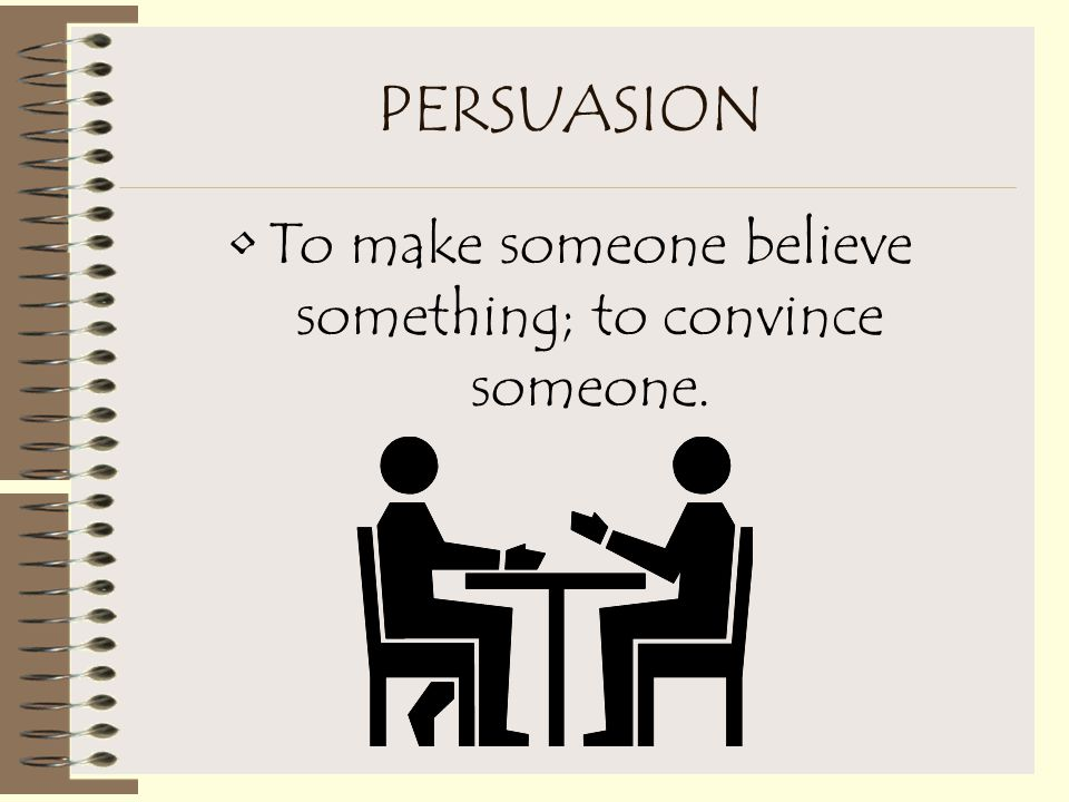 PERSUASION To win over (someone) to a course of action by reasoning or inducement (influence).