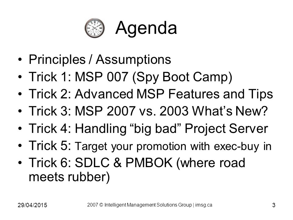 29/04/2015 2007 © Intelligent Management Solutions Group | imsg.ca 3 Agenda Principles / Assumptions Trick 1: MSP 007 (Spy Boot Camp) Trick 2: Advanced MSP Features and Tips Trick 3: MSP 2007 vs.