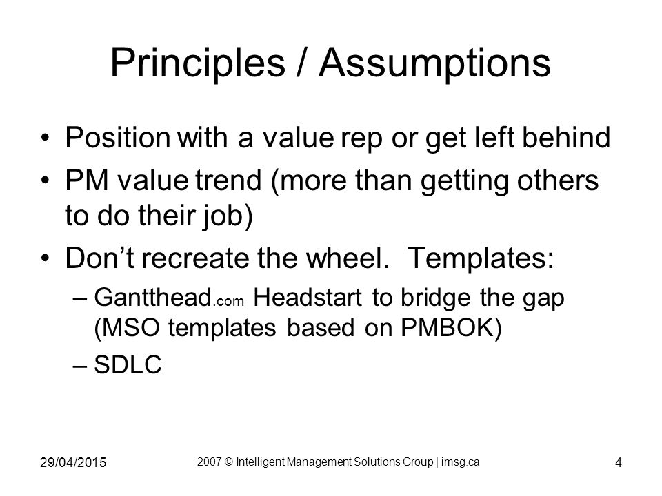 29/04/2015 2007 © Intelligent Management Solutions Group | imsg.ca 4 Principles / Assumptions Position with a value rep or get left behind PM value trend (more than getting others to do their job) Don't recreate the wheel.