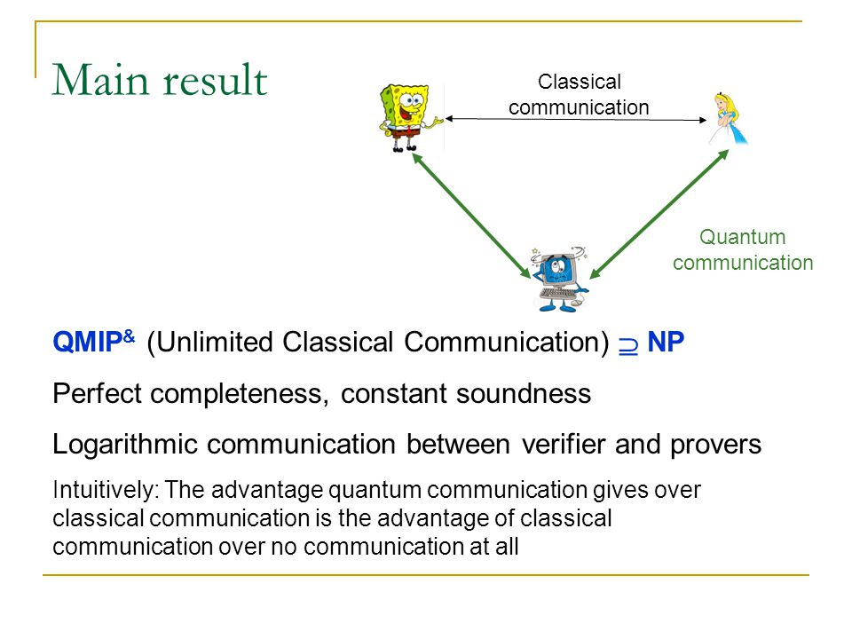 Main result QMIP & (Unlimited Classical Communication)  NP Perfect completeness, constant soundness Logarithmic communication between verifier and provers Intuitively: The advantage quantum communication gives over classical communication is the advantage of classical communication over no communication at all Quantum communication Classical communication