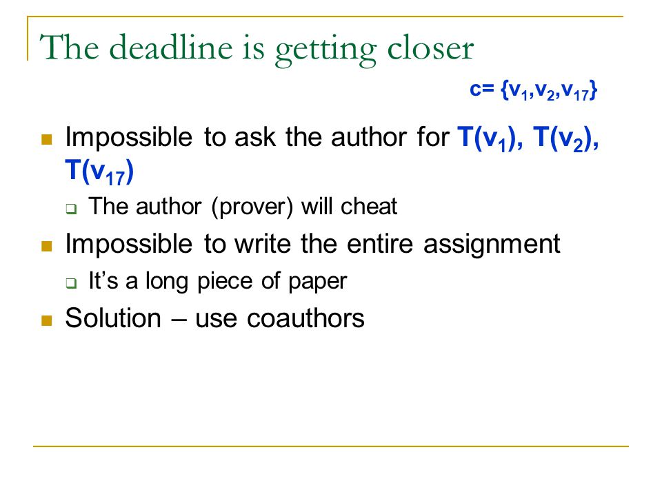 The deadline is getting closer Impossible to ask the author for T(v 1 ), T(v 2 ), T(v 17 )  The author (prover) will cheat Impossible to write the entire assignment  It's a long piece of paper Solution – use coauthors c= {v 1,v 2,v 17 }