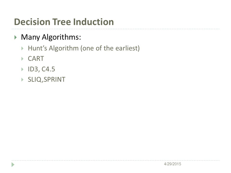 Decision Tree Induction  Many Algorithms:  Hunt's Algorithm (one of the earliest)  CART  ID3, C4.5  SLIQ,SPRINT 4/29/2015
