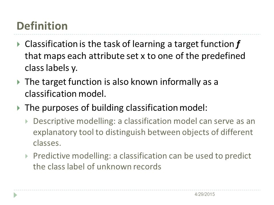 Definition  Classification is the task of learning a target function f that maps each attribute set x to one of the predefined class labels y.
