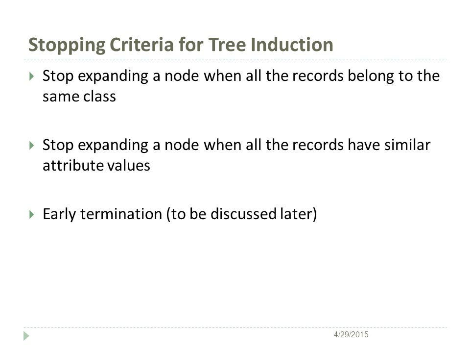 Stopping Criteria for Tree Induction  Stop expanding a node when all the records belong to the same class  Stop expanding a node when all the records have similar attribute values  Early termination (to be discussed later) 4/29/2015