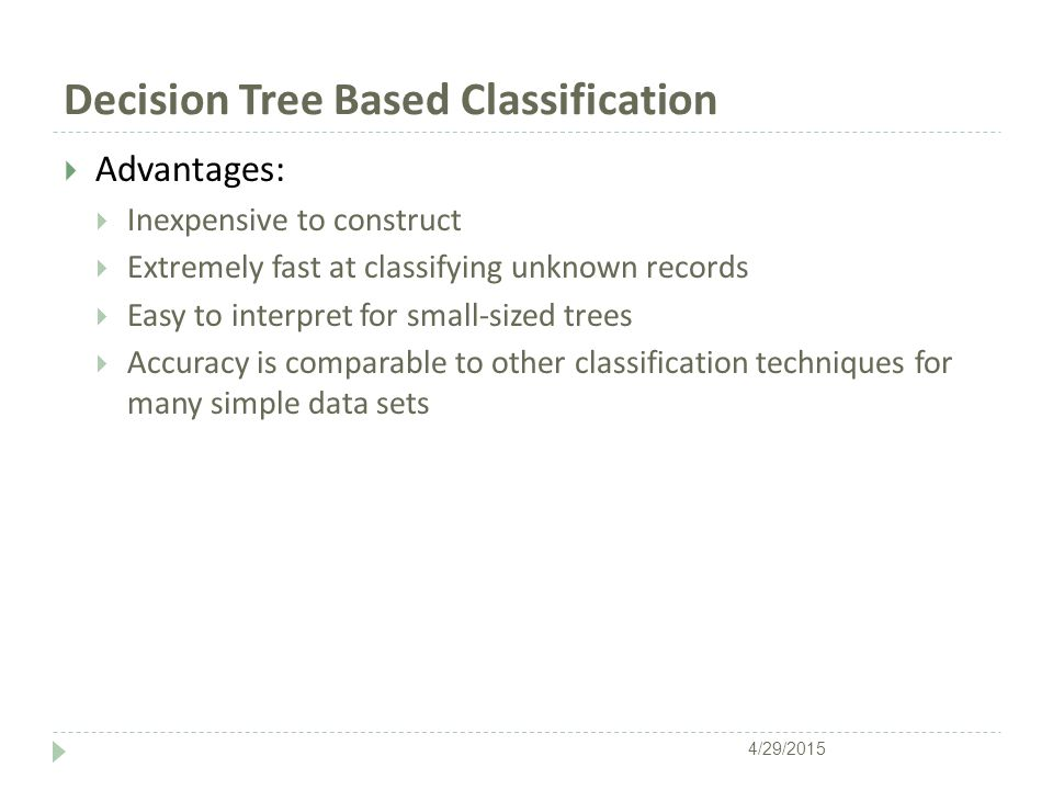 Decision Tree Based Classification  Advantages:  Inexpensive to construct  Extremely fast at classifying unknown records  Easy to interpret for small-sized trees  Accuracy is comparable to other classification techniques for many simple data sets 4/29/2015