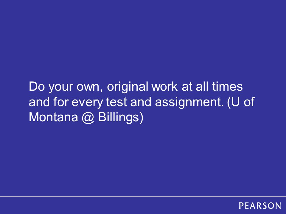 Do your own, original work at all times and for every test and assignment.