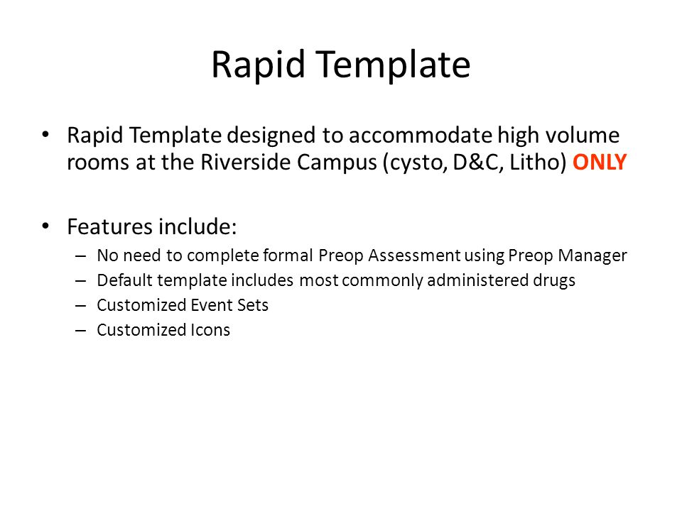 Rapid Template Rapid Template designed to accommodate high volume rooms at the Riverside Campus (cysto, D&C, Litho) ONLY Features include: – No need to complete formal Preop Assessment using Preop Manager – Default template includes most commonly administered drugs – Customized Event Sets – Customized Icons