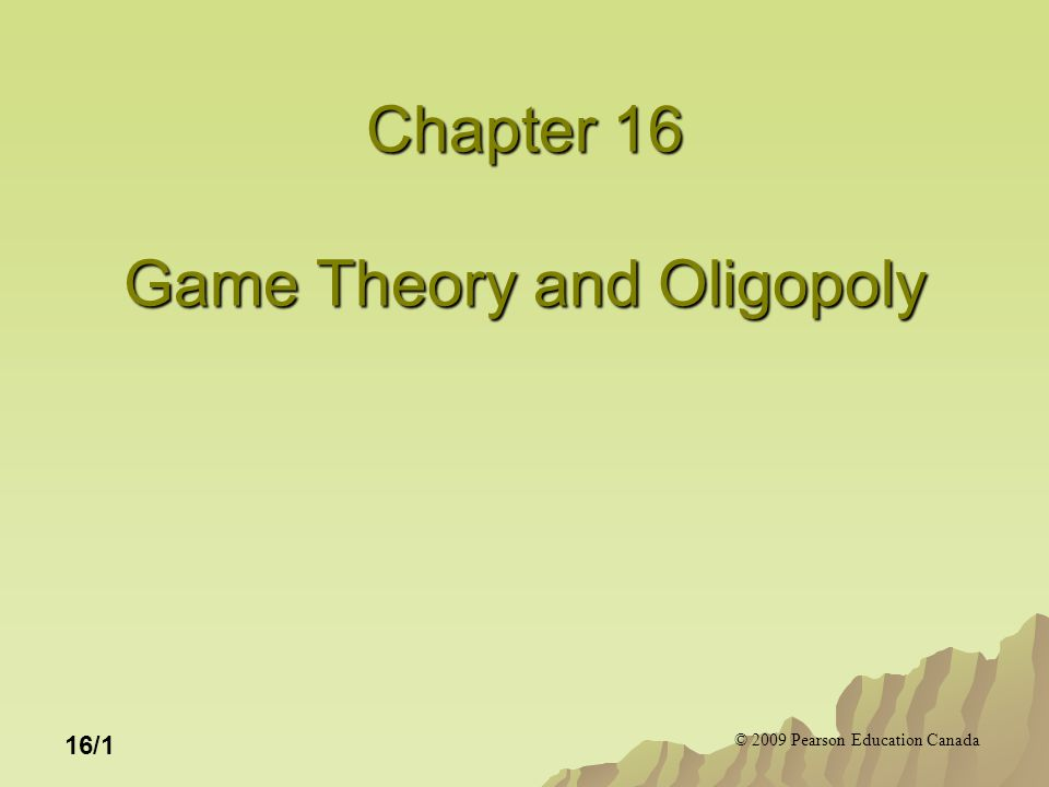 © 2009 Pearson Education Canada 16/1 Chapter 16 Game Theory and Oligopoly