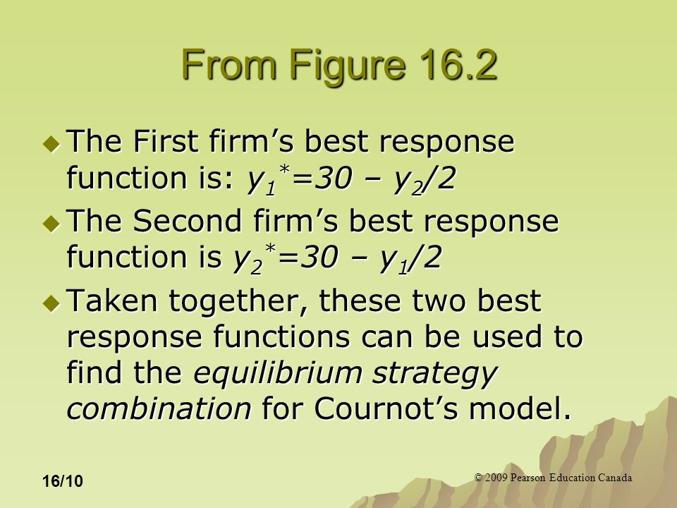 © 2009 Pearson Education Canada 16/10 From Figure 16.2  The First firm's best response function is: y 1 * =30 – y 2 /2  The Second firm's best response function is y 2 * =30 – y 1 /2  Taken together, these two best response functions can be used to find the equilibrium strategy combination for Cournot's model.