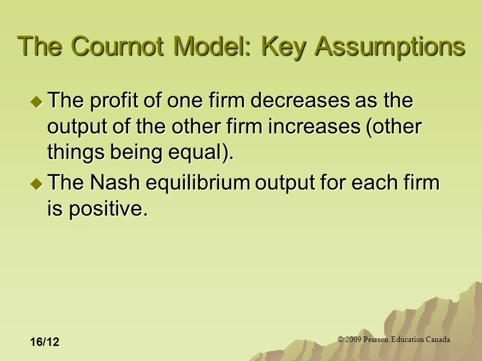 © 2009 Pearson Education Canada 16/12 The Cournot Model: Key Assumptions  The profit of one firm decreases as the output of the other firm increases (other things being equal).