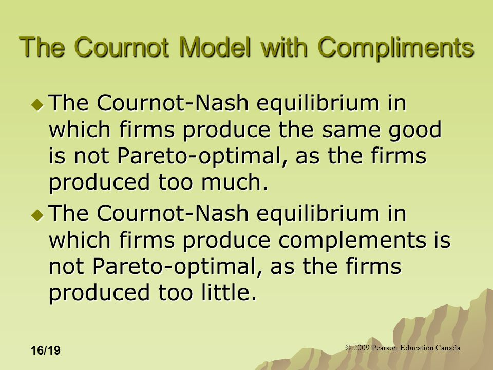 © 2009 Pearson Education Canada 16/19 The Cournot Model with Compliments  The Cournot-Nash equilibrium in which firms produce the same good is not Pareto-optimal, as the firms produced too much.