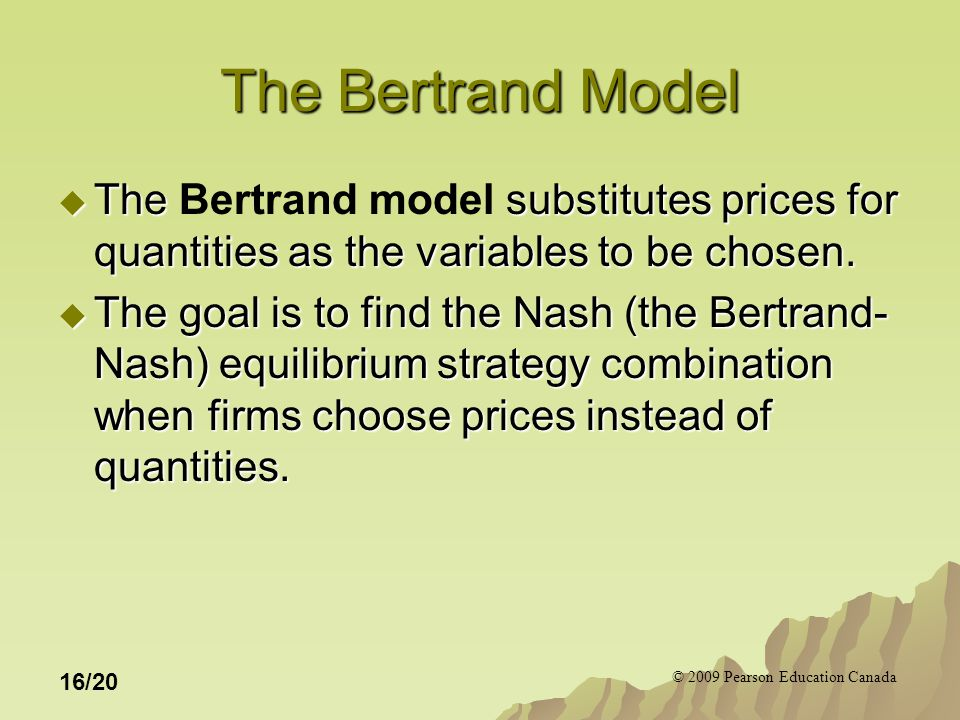 © 2009 Pearson Education Canada 16/20 The Bertrand Model  The substitutes prices for quantities as the variables to be chosen.