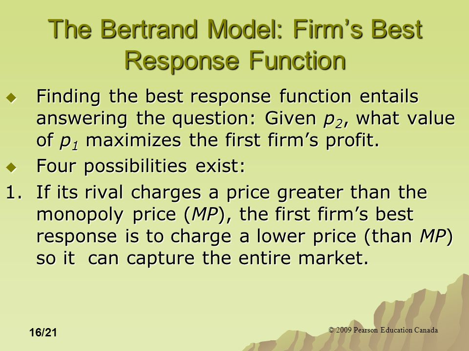 © 2009 Pearson Education Canada 16/21 The Bertrand Model: Firm's Best Response Function  Finding the best response function entails answering the question: Given p 2, what value of p 1 maximizes the first firm's profit.