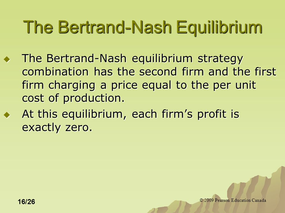 © 2009 Pearson Education Canada 16/26 The Bertrand-Nash Equilibrium  The Bertrand-Nash equilibrium strategy combination has the second firm and the first firm charging a price equal to the per unit cost of production.