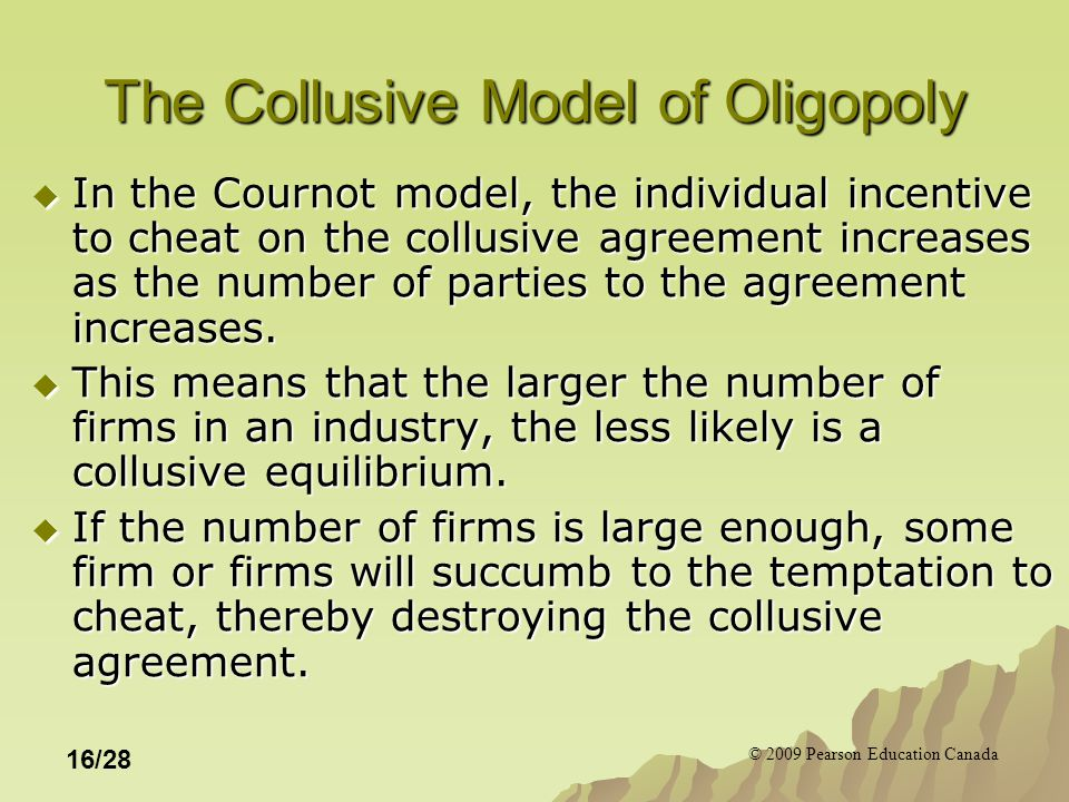 © 2009 Pearson Education Canada 16/28 The Collusive Model of Oligopoly  In the Cournot model, the individual incentive to cheat on the collusive agreement increases as the number of parties to the agreement increases.