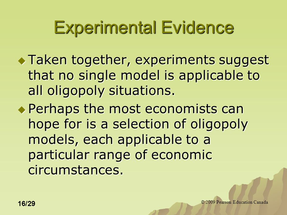 © 2009 Pearson Education Canada 16/29 Experimental Evidence  Taken together, experiments suggest that no single model is applicable to all oligopoly situations.