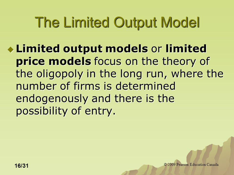 © 2009 Pearson Education Canada 16/31 The Limited Output Model  Limited output models or limited price models focus on the theory of the oligopoly in the long run, where the number of firms is determined endogenously and there is the possibility of entry.