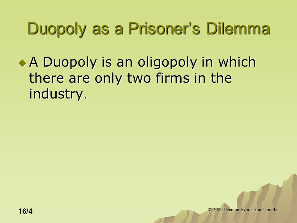 © 2009 Pearson Education Canada 16/4 Duopoly as a Prisoner's Dilemma  A Duopoly is an oligopoly in which there are only two firms in the industry.