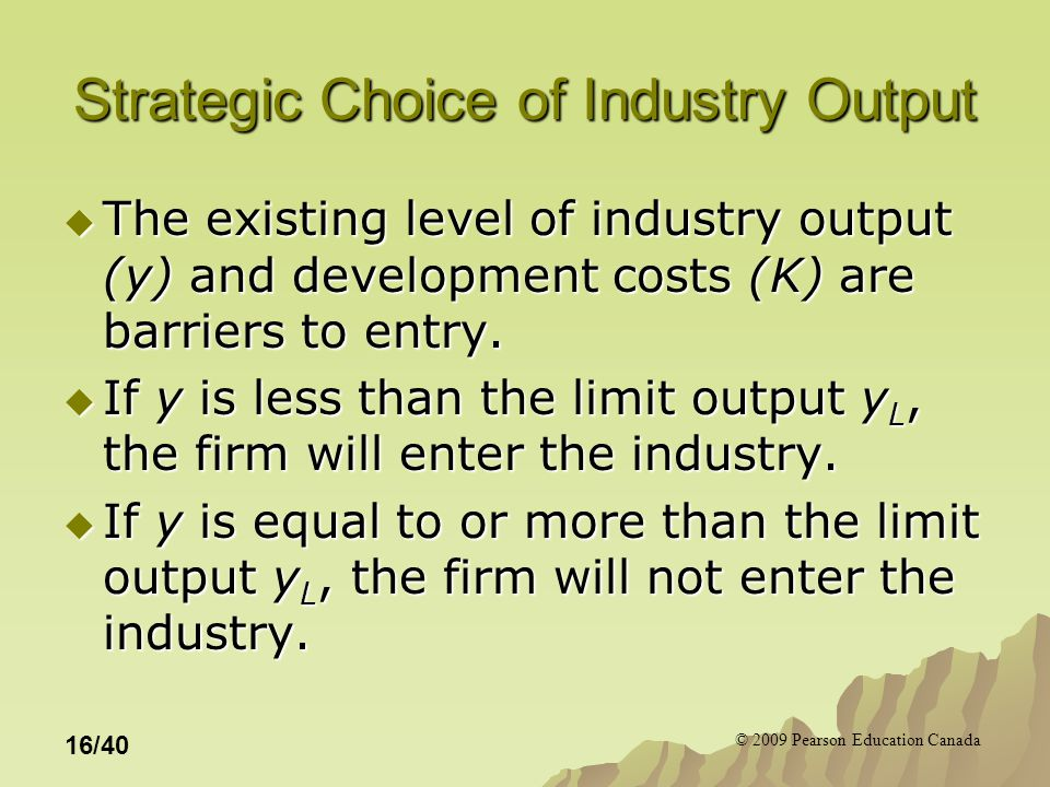 © 2009 Pearson Education Canada 16/40 Strategic Choice of Industry Output  The existing level of industry output (y) and development costs (K) are barriers to entry.