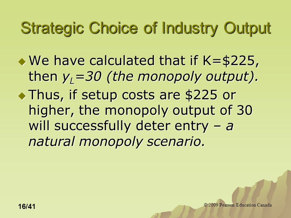 © 2009 Pearson Education Canada 16/41 Strategic Choice of Industry Output  We have calculated that if K=$225, then y L =30 (the monopoly output).