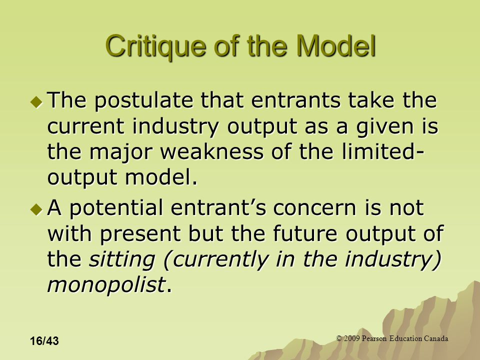 © 2009 Pearson Education Canada 16/43 Critique of the Model  The postulate that entrants take the current industry output as a given is the major weakness of the limited- output model.