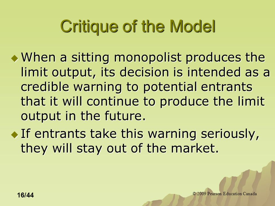 © 2009 Pearson Education Canada 16/44 Critique of the Model  When a sitting monopolist produces the limit output, its decision is intended as a credible warning to potential entrants that it will continue to produce the limit output in the future.