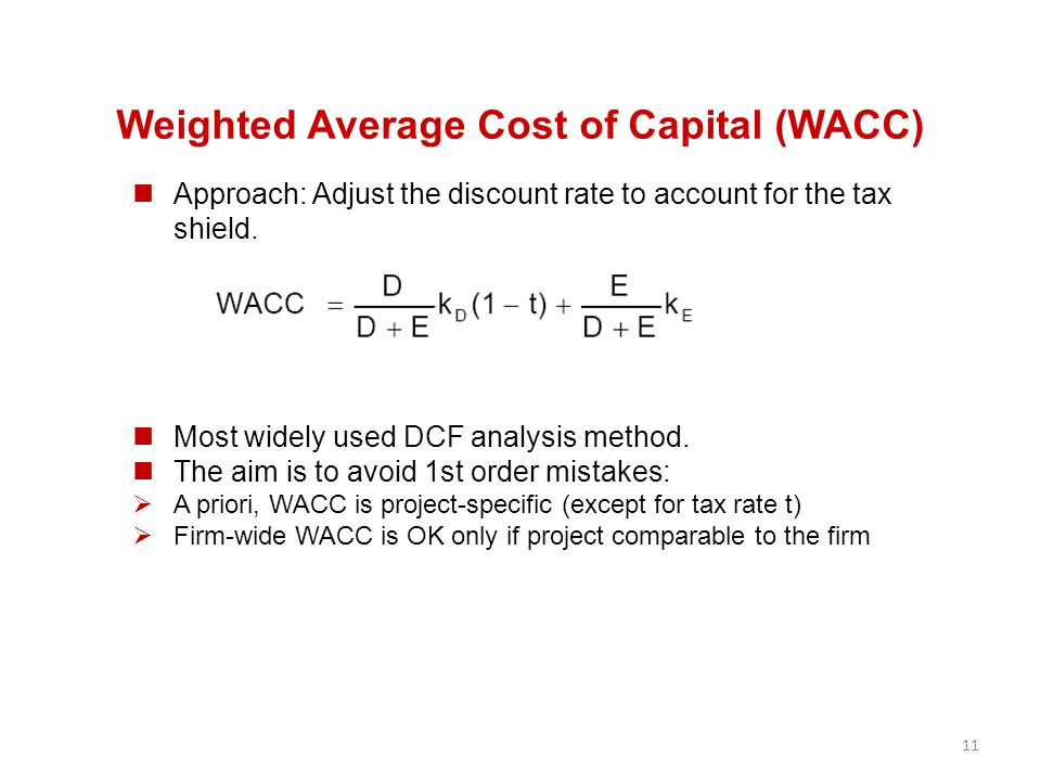 11 Weighted Average Cost of Capital (WACC) Approach: Adjust the discount rate to account for the tax shield. Most widely used DCF analysis method. The
