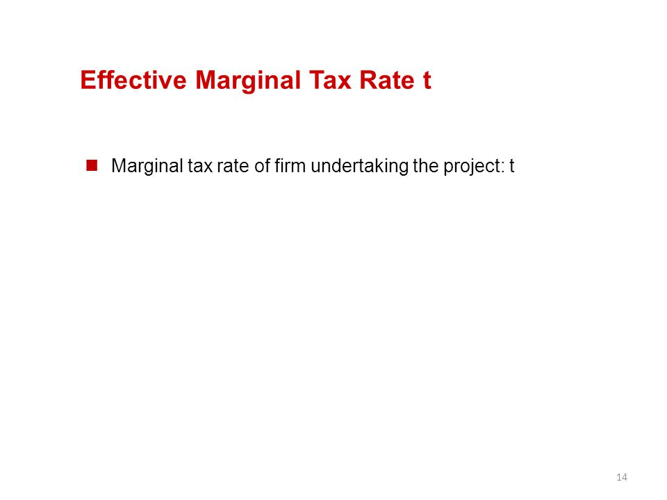 14 Effective Marginal Tax Rate t Marginal tax rate of firm undertaking the project: t