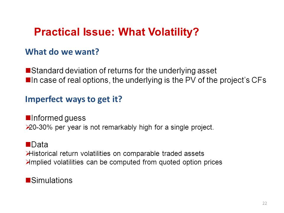 22 Practical Issue: What Volatility? What do we want? Standard deviation of returns for the underlying asset In case of real options, the underlying i