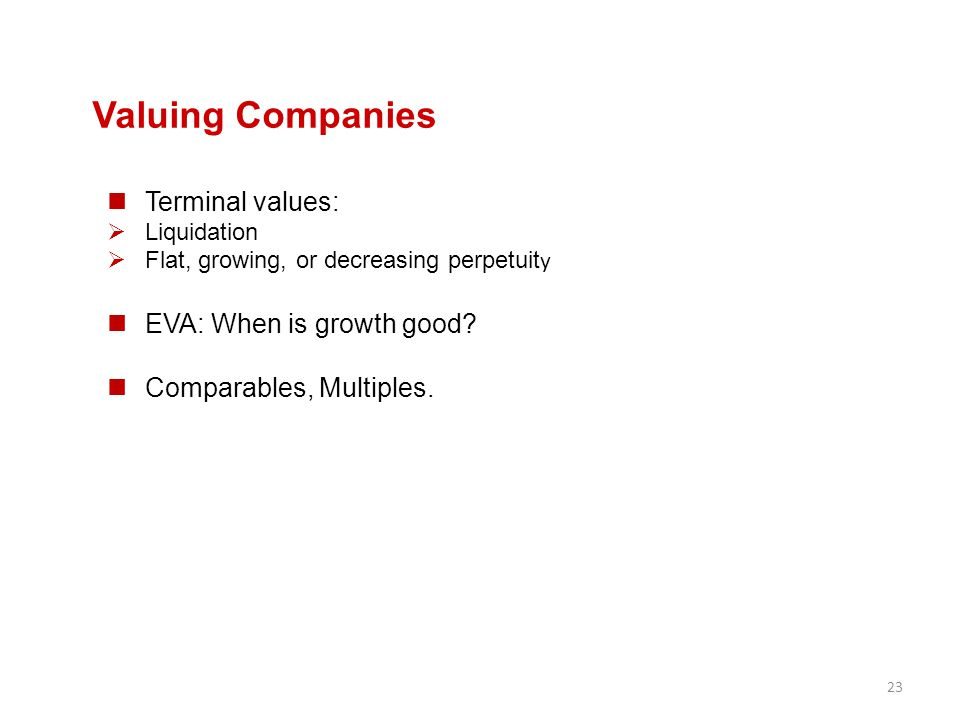 23 Valuing Companies Terminal values:  Liquidation  Flat, growing, or decreasing perpetuit y EVA: When is growth good? Comparables, Multiples.