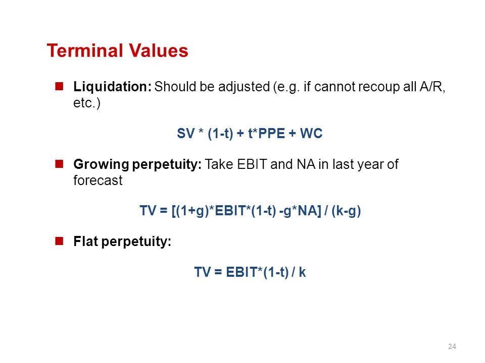 24 Terminal Values Liquidation: Should be adjusted (e.g. if cannot recoup all A/R, etc.) SV * (1-t) + t*PPE + WC Growing perpetuity: Take EBIT and NA